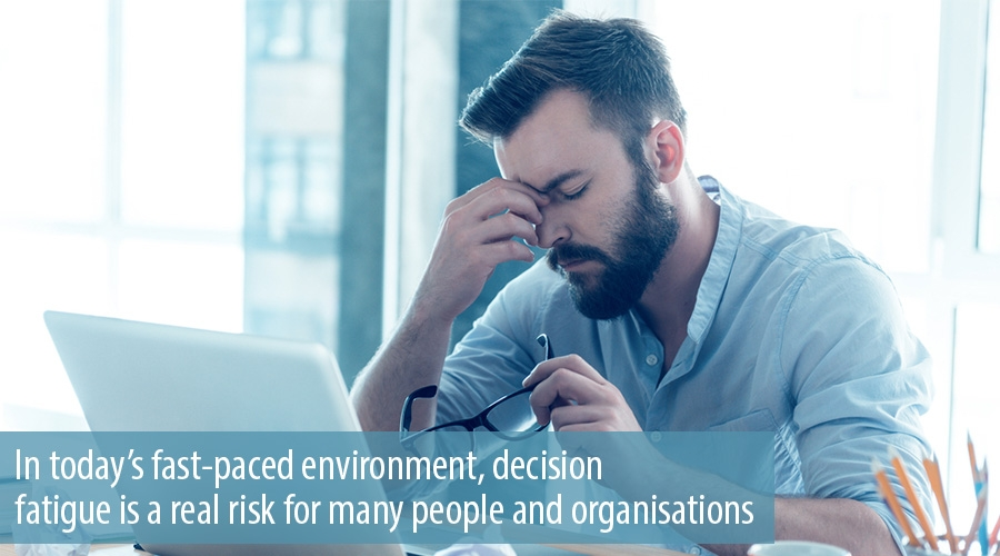 In today's fast-paced environment, decision fatigue is a real risk for many people and organisations