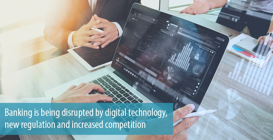 Banking is being disrupted by digital technology, new regulation and increased competition