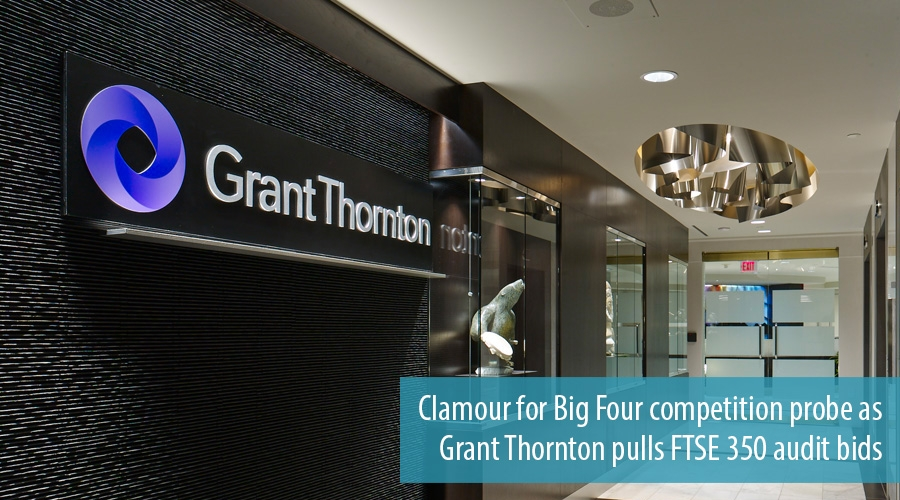 Clamour for Big Four competition probe as Grant Thornton pulls FTSE 350 audit bids