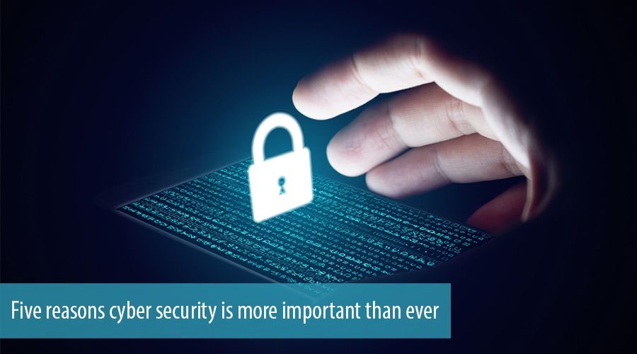 Five reasons cyber security is more important than ever