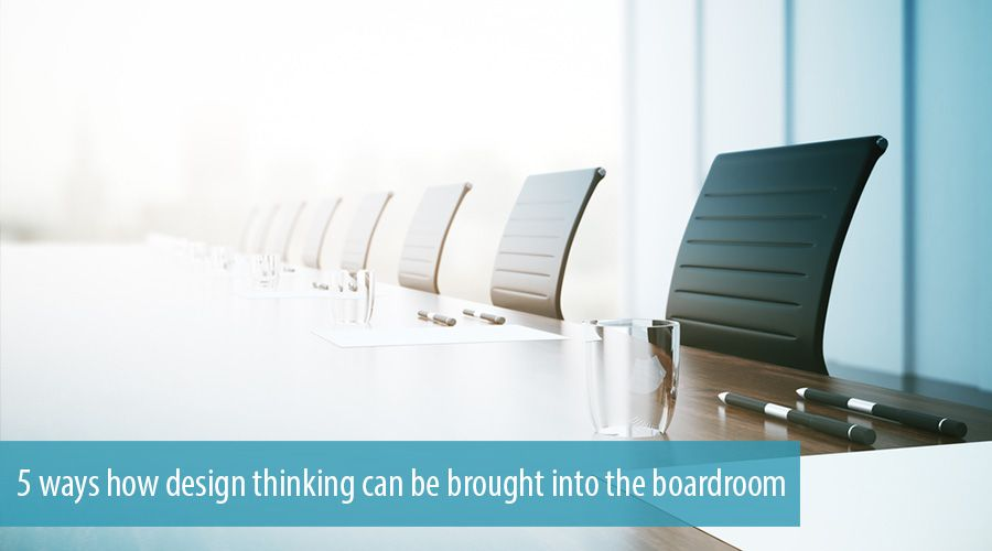 5 ways how design thinking can be brought into the boardroom