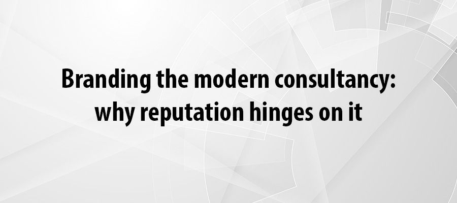 Branding the modern consultancy: why reputation hinges on it