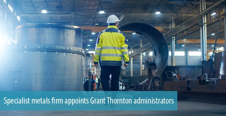 Specialist metals firm appoints Grant Thornton administrators