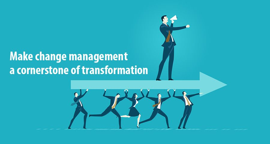 Make change management a cornerstone of transformation