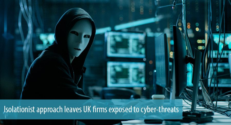 Isolationist approach leaves UK firms exposed to cyber-threats