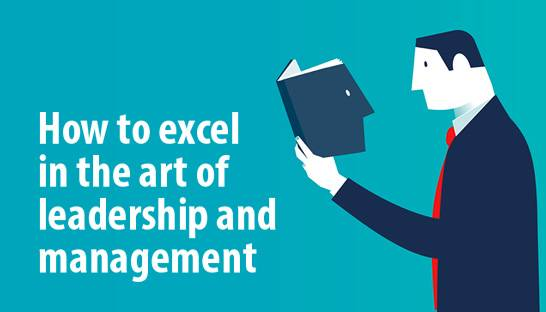 How to excel in the art of leadership and management