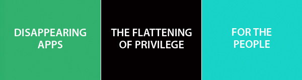 DISAPPEARING APPS - THE FLATTENING OF PRIVILEGE - FOR THE PEOPLE